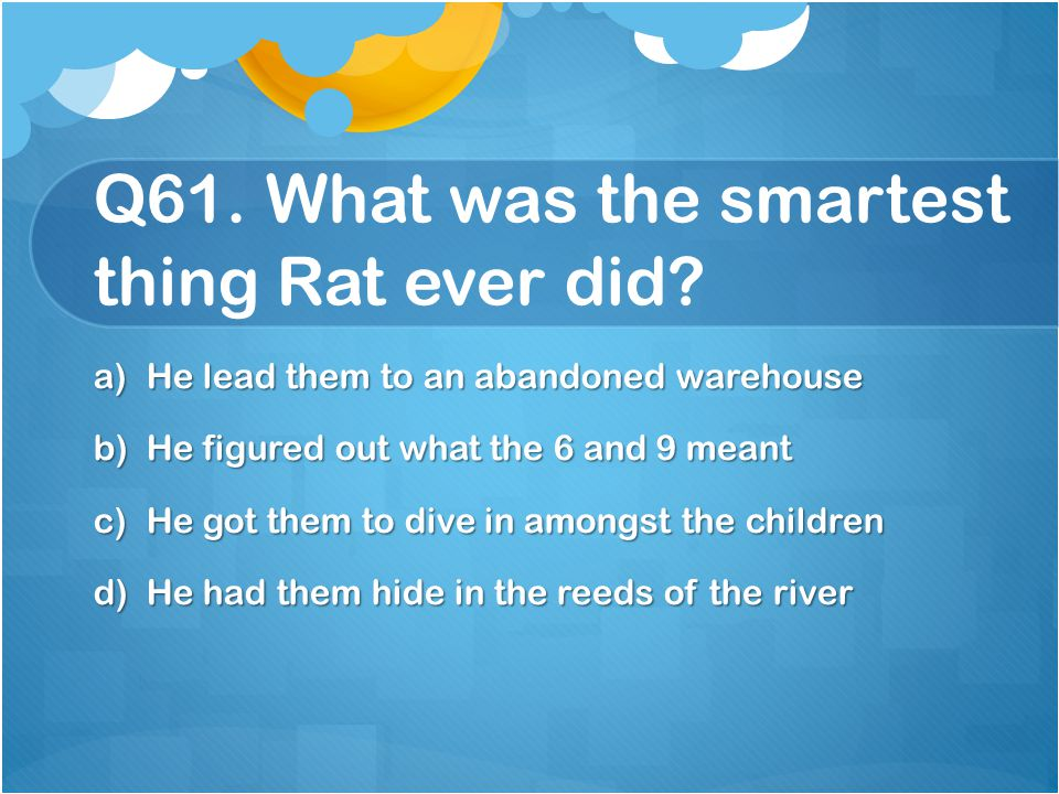 Q61. What was the smartest thing Rat ever did
