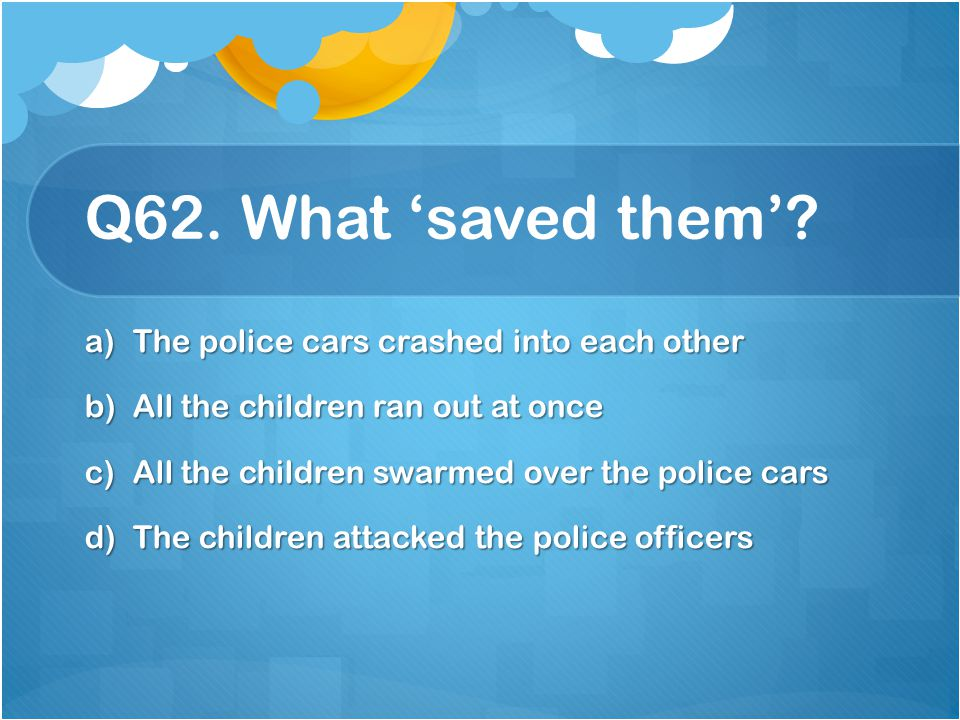 Q62. What 'saved them' The police cars crashed into each other
