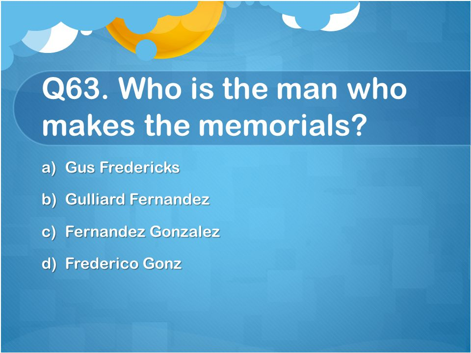 Q63. Who is the man who makes the memorials