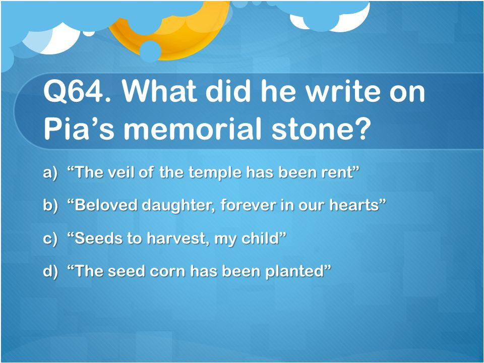 Q64. What did he write on Pia's memorial stone