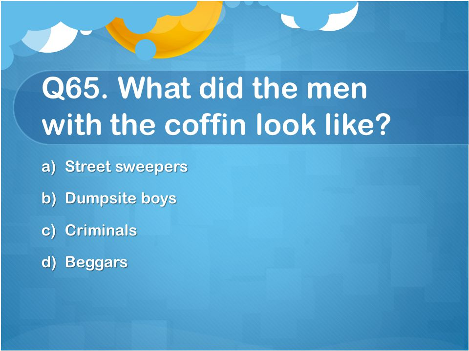 Q65. What did the men with the coffin look like