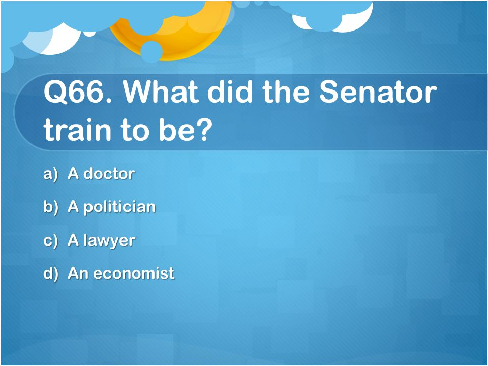 Q66. What did the Senator train to be
