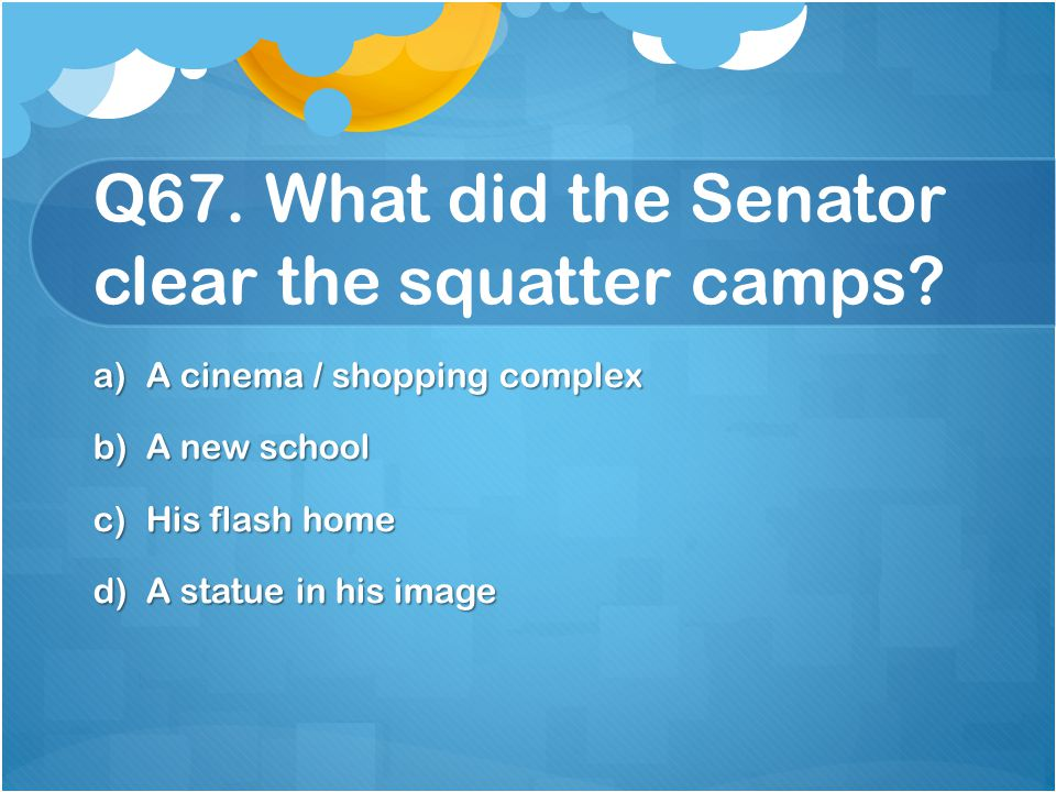 Q67. What did the Senator clear the squatter camps