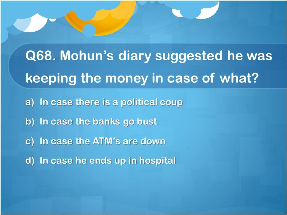 Q68. Mohun's diary suggested he was keeping the money in case of what