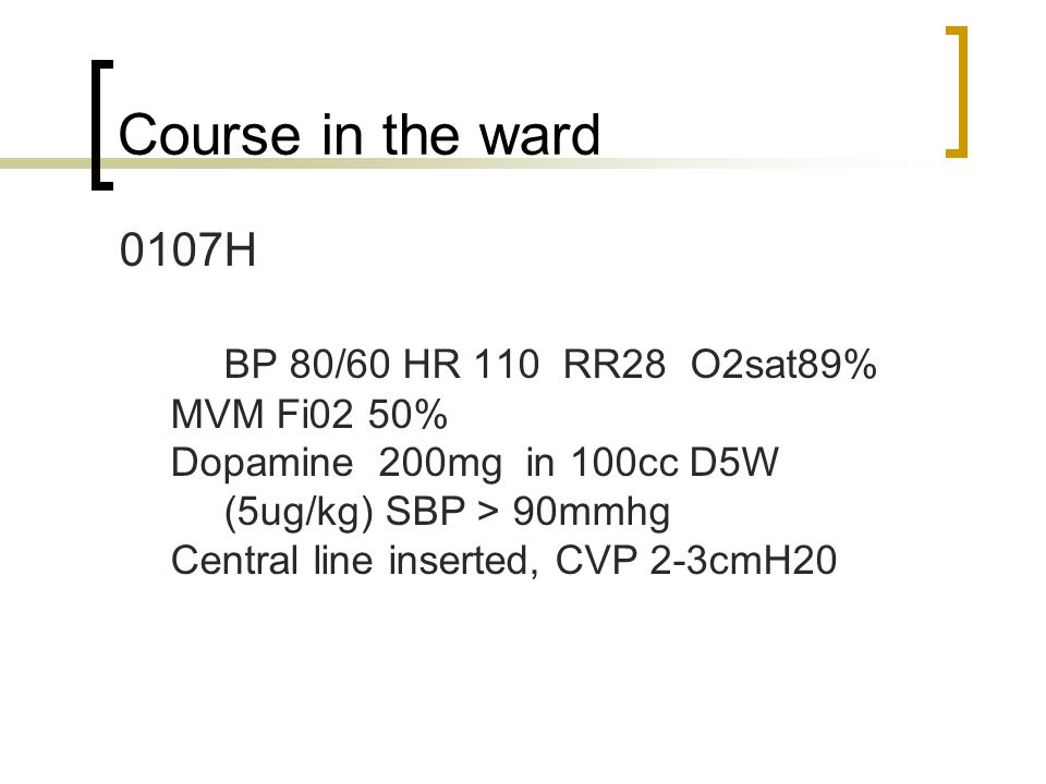 Course in the ward 0107H BP 80/60 HR 110 RR28 O2sat89% MVM Fi02 50%