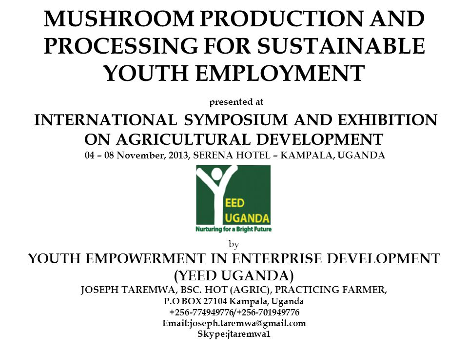 MUSHROOM PRODUCTION AND PROCESSING FOR SUSTAINABLE YOUTH EMPLOYMENT presented at INTERNATIONAL SYMPOSIUM AND EXHIBITION ON AGRICULTURAL DEVELOPMENT 04 – 08 November, 2013, SERENA HOTEL – KAMPALA, UGANDA by by YOUTH EMPOWERMENT IN ENTERPRISE DEVELOPMENT (YEED UGANDA) JOSEPH TAREMWA, BSC.