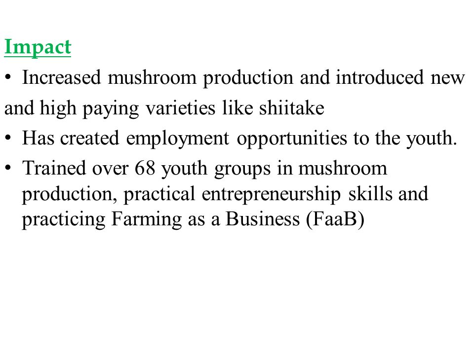 Impact Increased mushroom production and introduced new. and high paying varieties like shiitake.