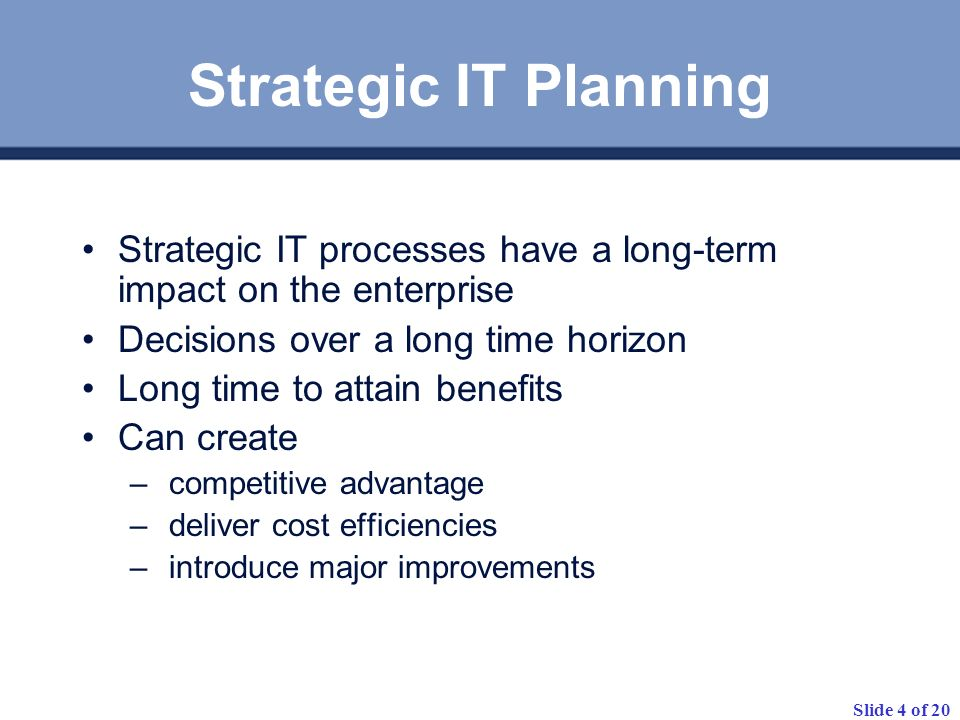 Strategic IT Planning Strategic IT processes have a long-term impact on the enterprise. Decisions over a long time horizon.