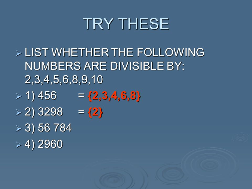 TRY THESE LIST WHETHER THE FOLLOWING NUMBERS ARE DIVISIBLE BY: 2,3,4,5,6,8,9,10. 1) 456 = {2,3,4,6,8}