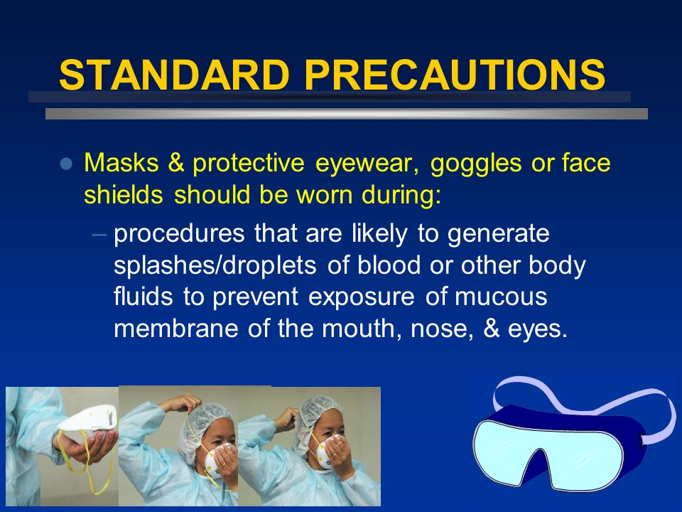 STANDARD PRECAUTIONS Masks & protective eyewear, goggles or face shields should be worn during: