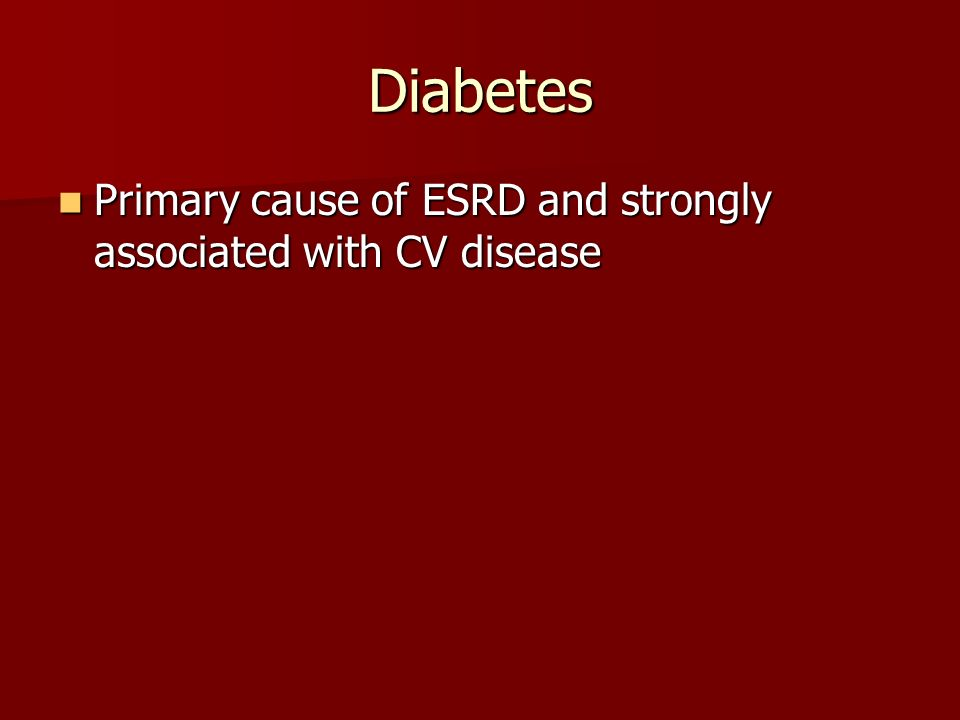 Diabetes Primary cause of ESRD and strongly associated with CV disease