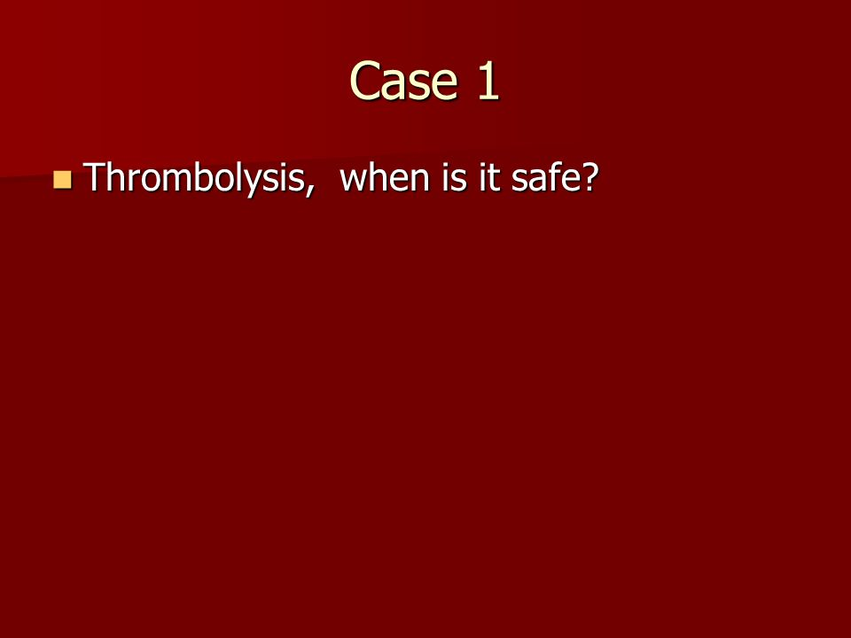 Case 1 Thrombolysis, when is it safe
