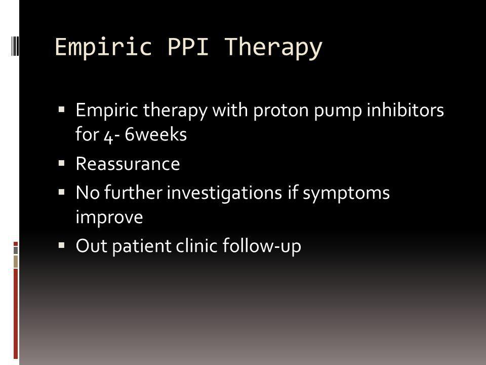 Empiric PPI Therapy Empiric therapy with proton pump inhibitors for 4- 6weeks. Reassurance. No further investigations if symptoms improve.