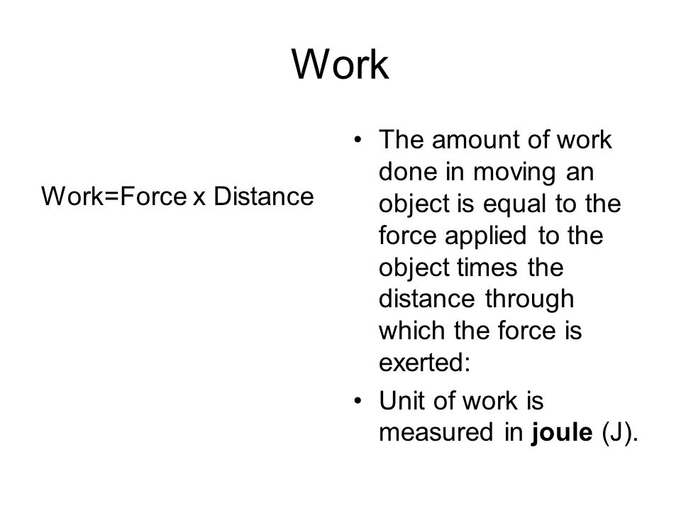 Work The amount of work done in moving an object is equal to the force applied to the object times the distance through which the force is exerted: