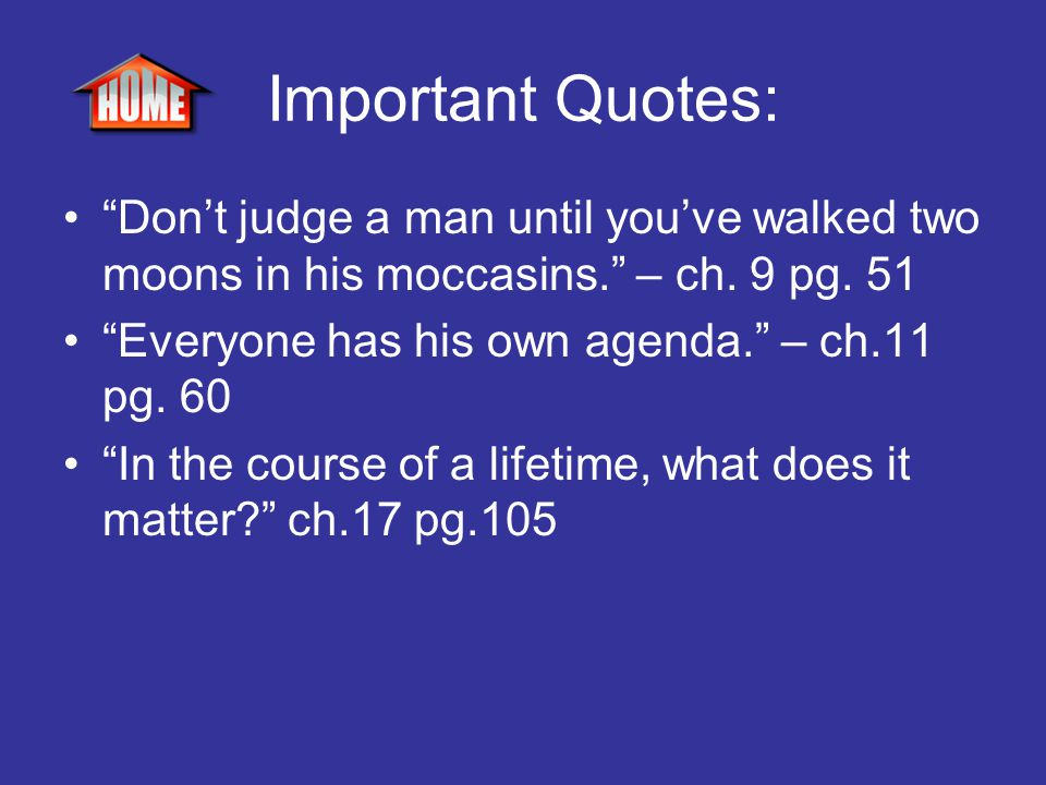 Important Quotes: Don't judge a man until you've walked two moons in his moccasins. – ch. 9 pg. 51.