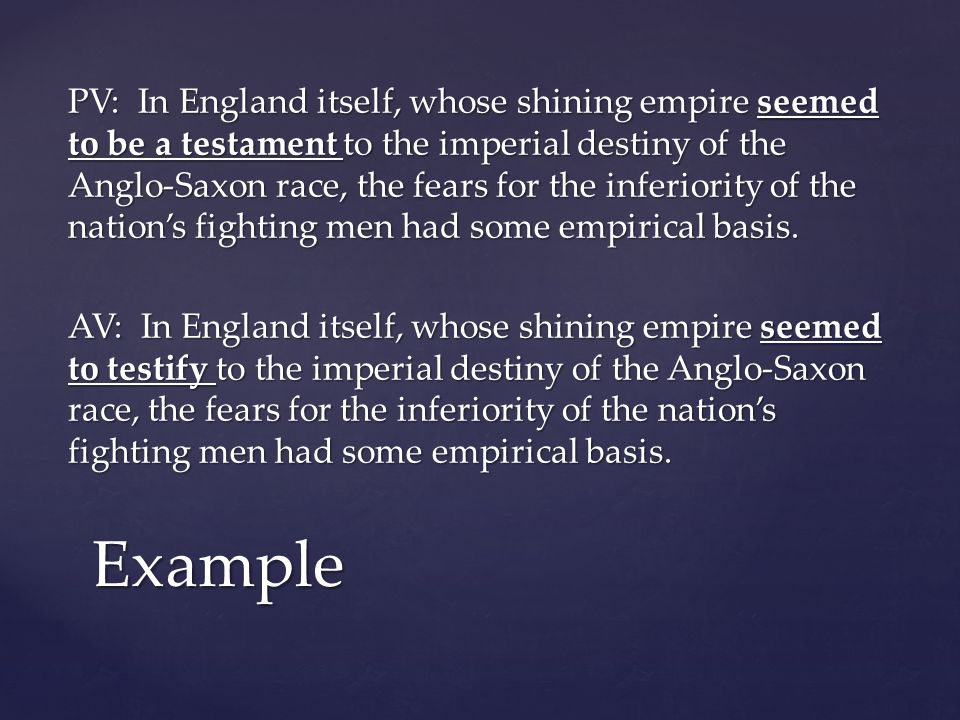 PV: In England itself, whose shining empire seemed to be a testament to the imperial destiny of the Anglo-Saxon race, the fears for the inferiority of the nation's fighting men had some empirical basis. AV: In England itself, whose shining empire seemed to testify to the imperial destiny of the Anglo-Saxon race, the fears for the inferiority of the nation's fighting men had some empirical basis.