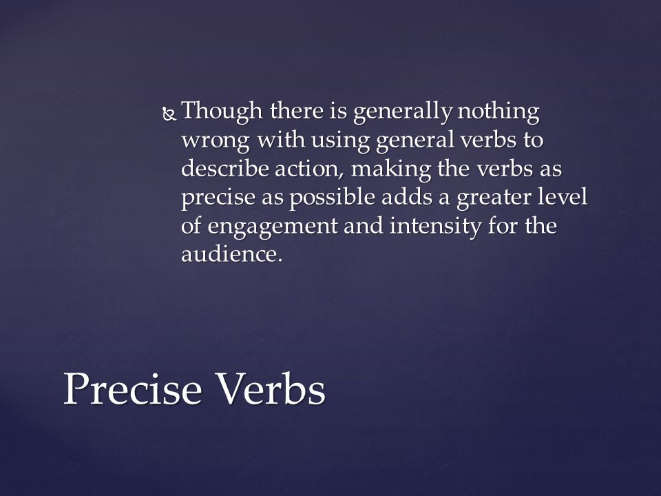 Though there is generally nothing wrong with using general verbs to describe action, making the verbs as precise as possible adds a greater level of engagement and intensity for the audience.