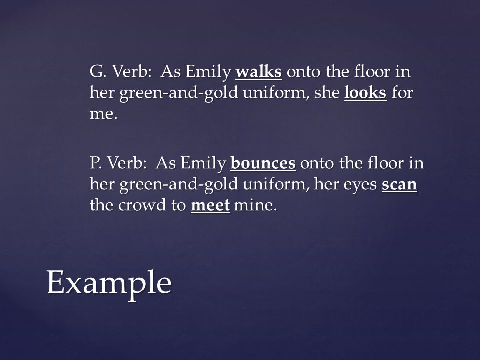 G. Verb: As Emily walks onto the floor in her green-and-gold uniform, she looks for me. P. Verb: As Emily bounces onto the floor in her green-and-gold uniform, her eyes scan the crowd to meet mine.