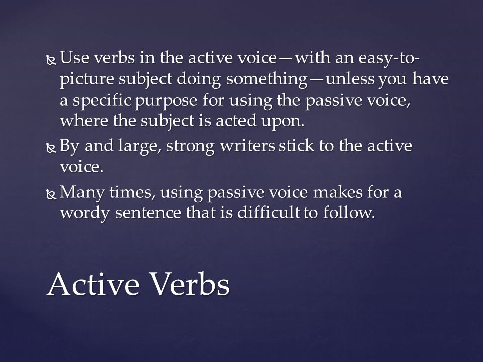 Use verbs in the active voice—with an easy-to-picture subject doing something—unless you have a specific purpose for using the passive voice, where the subject is acted upon.