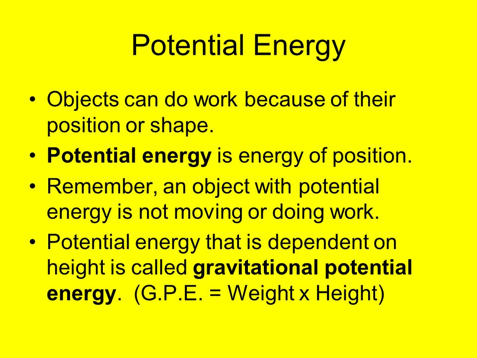 Potential Energy Objects can do work because of their position or shape. Potential energy is energy of position.