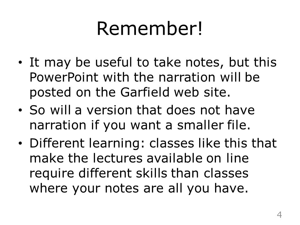 Remember! It may be useful to take notes, but this PowerPoint with the narration will be posted on the Garfield web site.