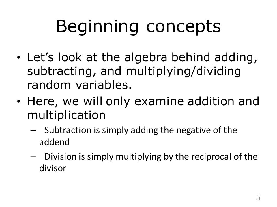 Beginning concepts Let's look at the algebra behind adding, subtracting, and multiplying/dividing random variables.
