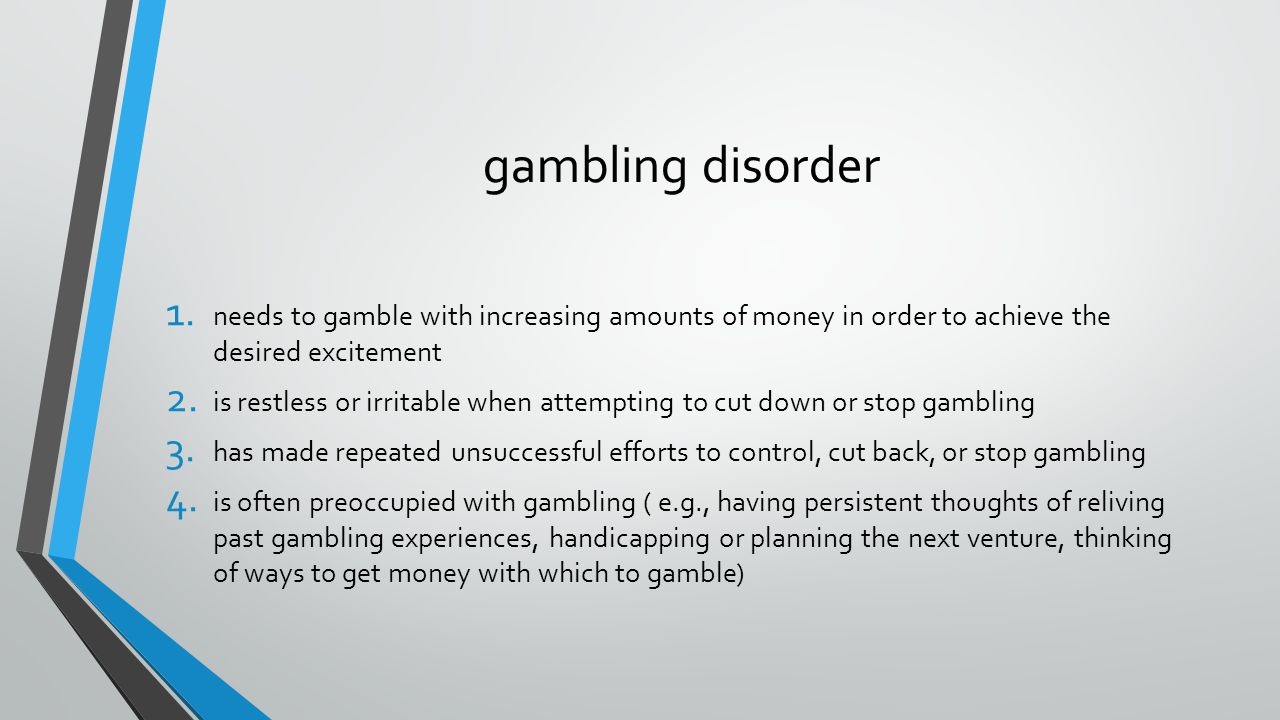 4/7/2017 gambling disorder. needs to gamble with increasing amounts of money in order to achieve the desired excitement.