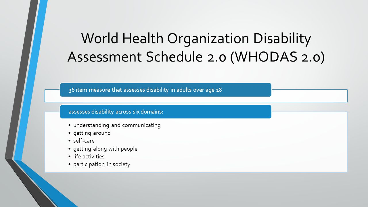 4/7/2017 World Health Organization Disability Assessment Schedule 2.0 (WHODAS 2.0) 36 item measure that assesses disability in adults over age 18.
