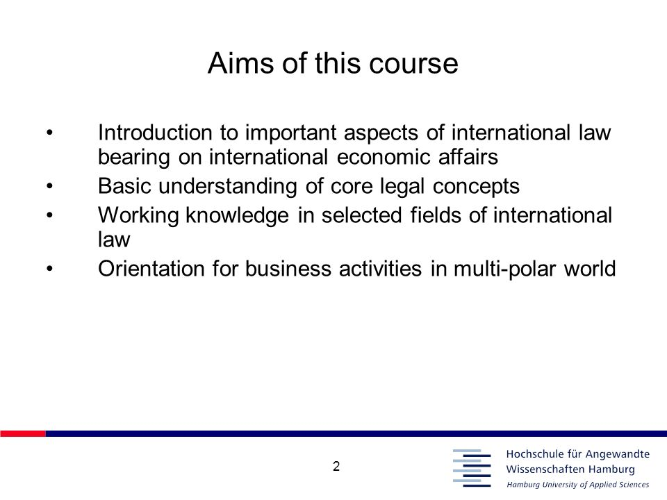 Aims of this course Introduction to important aspects of international law bearing on international economic affairs.