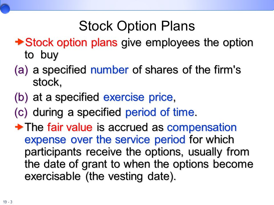 Stock Option Plans Stock option plans give employees the option to buy. a specified number of shares of the firm s stock,