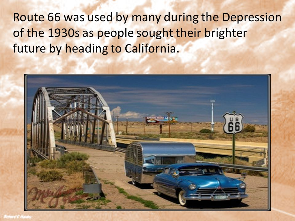 Route 66 was used by many during the Depression of the 1930s as people sought their brighter future by heading to California.