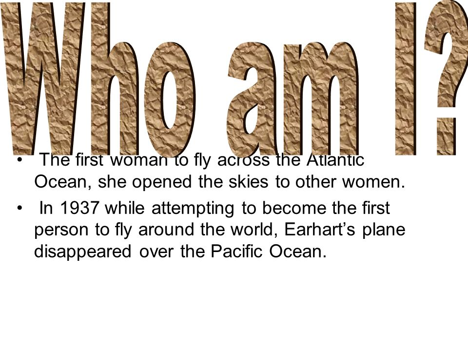 Who am I The first woman to fly across the Atlantic Ocean, she opened the skies to other women.
