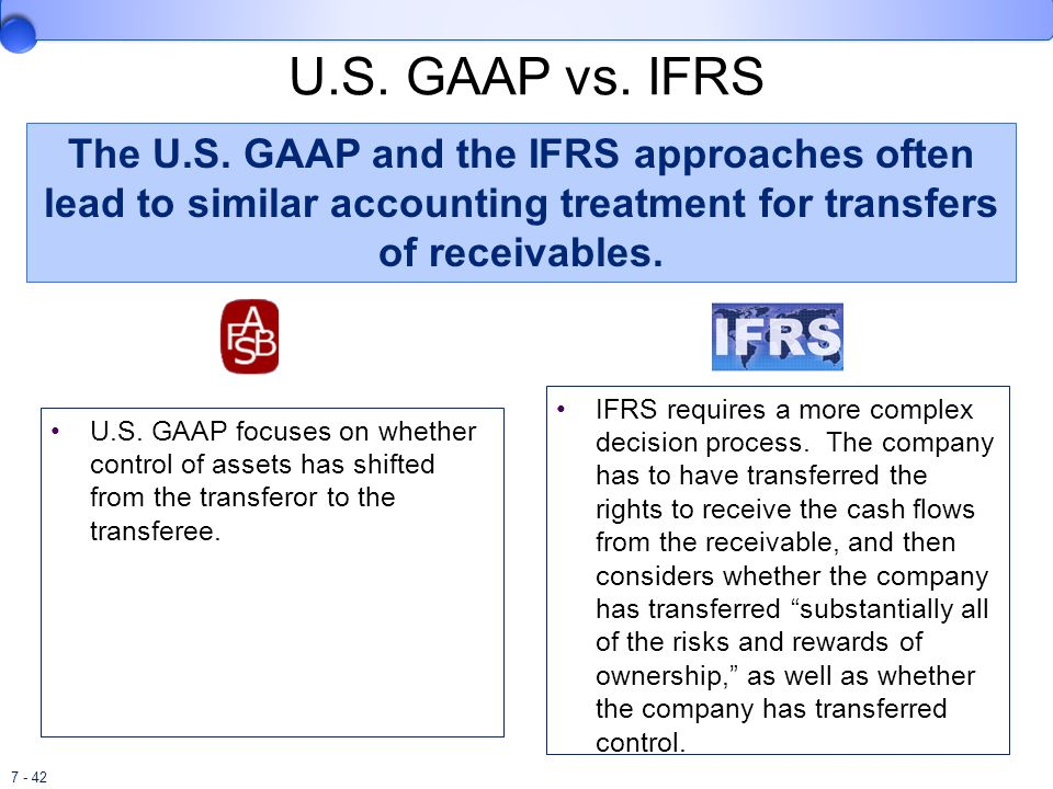 U.S. GAAP vs. IFRS The U.S. GAAP and the IFRS approaches often lead to similar accounting treatment for transfers of receivables.