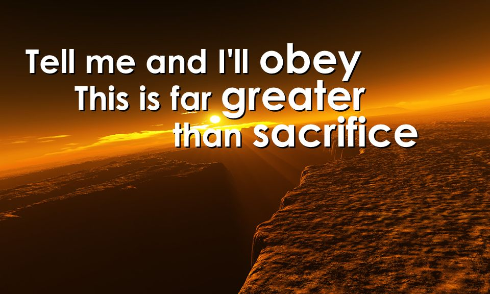 Tell me and I ll obey This is far greater than sacrifice