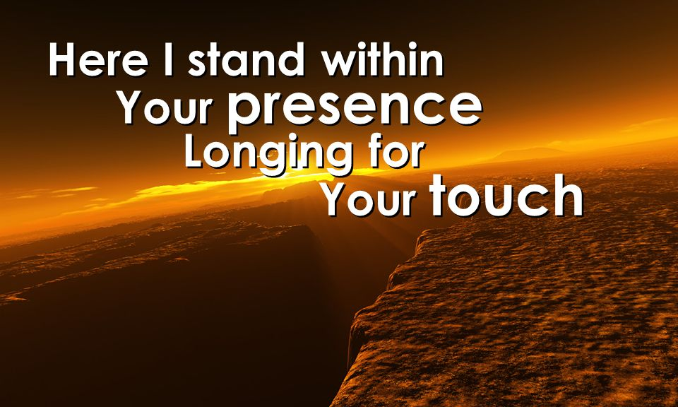 Here I stand within Your presence Longing for Your touch