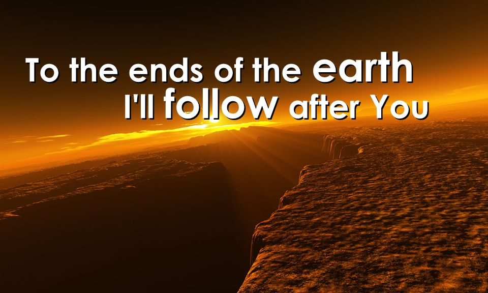 To the ends of the earth I ll follow after You