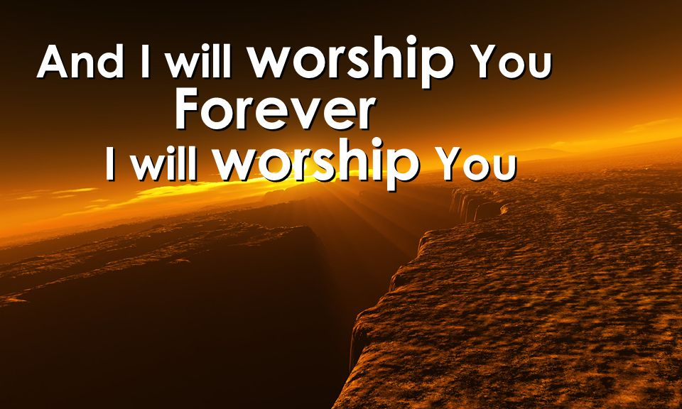 And I will worship You Forever I will worship You