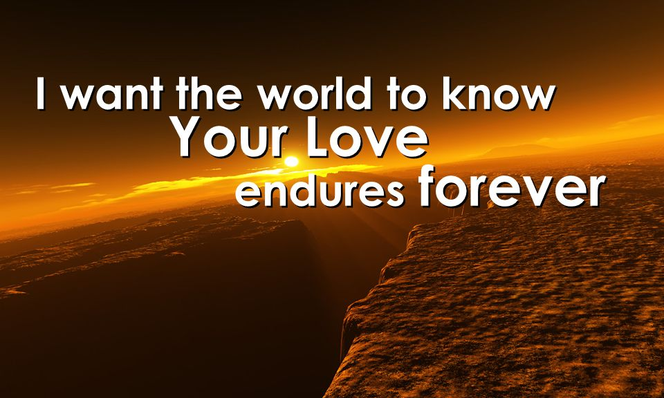 I want the world to know Your Love endures forever