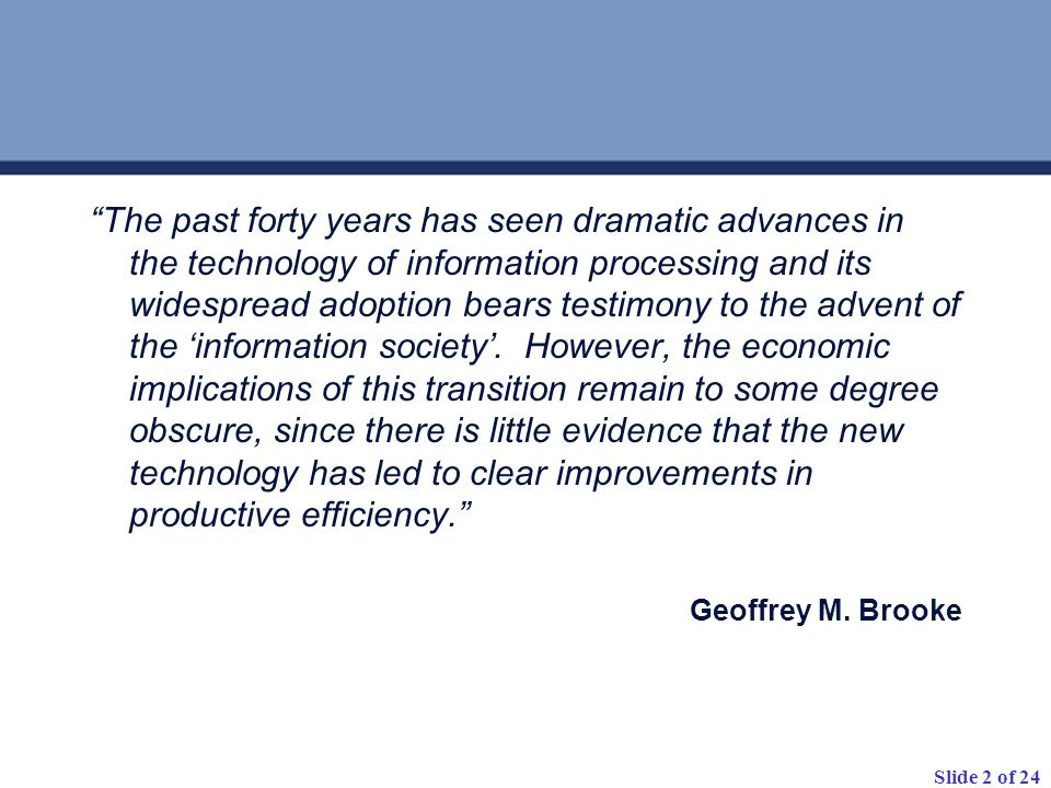 The past forty years has seen dramatic advances in the technology of information processing and its widespread adoption bears testimony to the advent of the 'information society'. However, the economic implications of this transition remain to some degree obscure, since there is little evidence that the new technology has led to clear improvements in productive efficiency.
