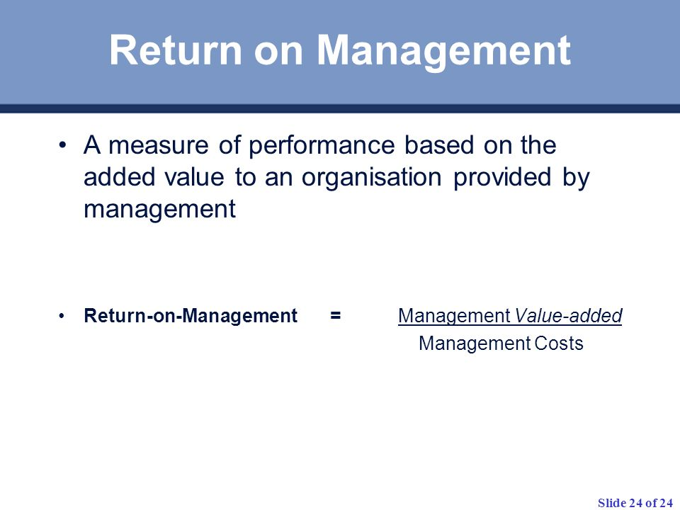 Return on ManagementA measure of performance based on the added value to an organisation provided by management.
