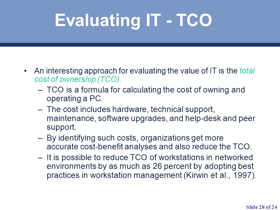 Evaluating IT - TCO An interesting approach for evaluating the value of IT is the total cost of ownership (TCO).