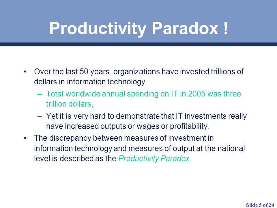 Productivity Paradox ! Over the last 50 years, organizations have invested trillions of dollars in information technology.
