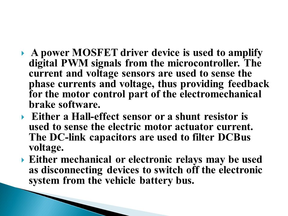 A power MOSFET driver device is used to amplify digital PWM signals from the microcontroller. The current and voltage sensors are used to sense the phase currents and voltage, thus providing feedback for the motor control part of the electromechanical brake software.