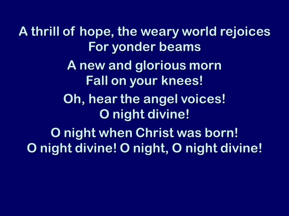 A thrill of hope, the weary world rejoices For yonder beams