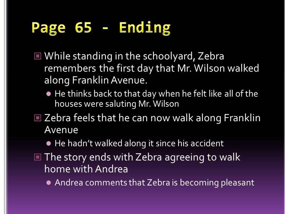 Page 65 - Ending While standing in the schoolyard, Zebra remembers the first day that Mr. Wilson walked along Franklin Avenue.