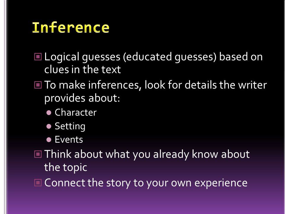 Inference Logical guesses (educated guesses) based on clues in the text. To make inferences, look for details the writer provides about: