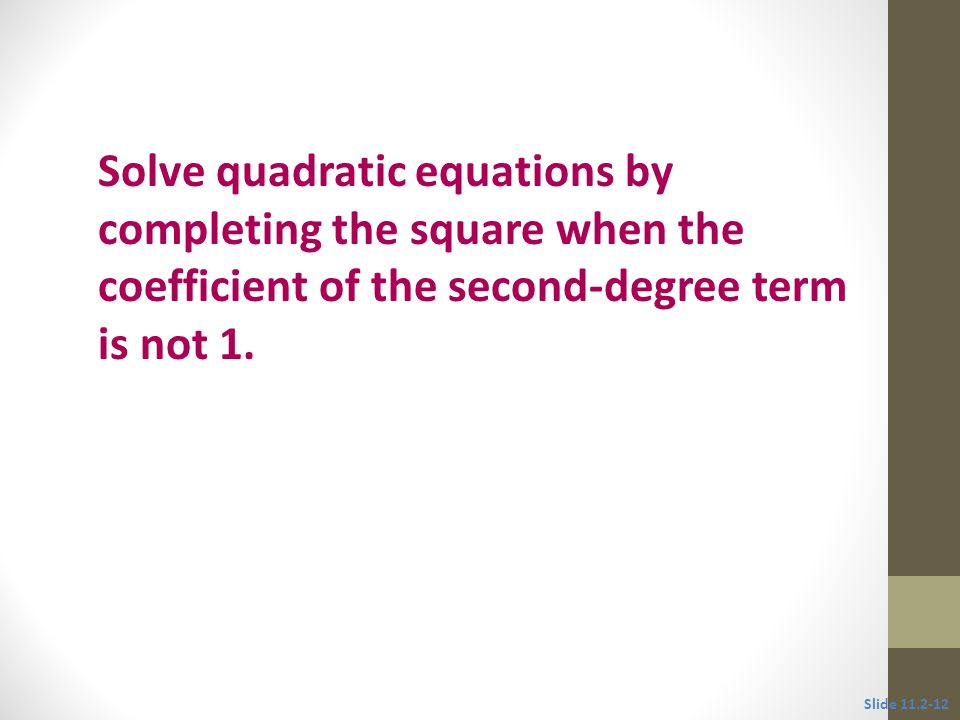 Objective 2 Solve quadratic equations by completing the square when the coefficient of the second-degree term is not 1.