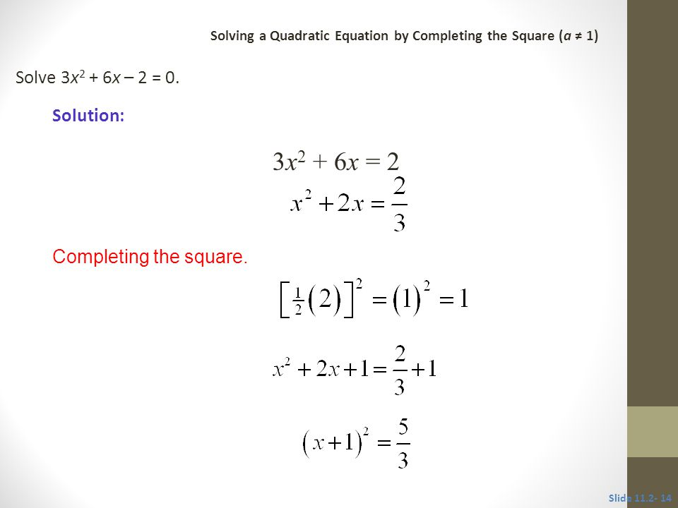 3x2 + 6x = 2 Solve 3x2 + 6x – 2 = 0. Solution: Completing the square.