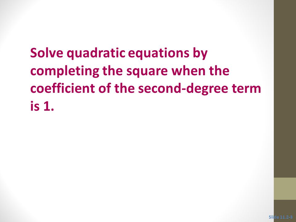 Objective 1 Solve quadratic equations by completing the square when the coefficient of the second-degree term is 1.