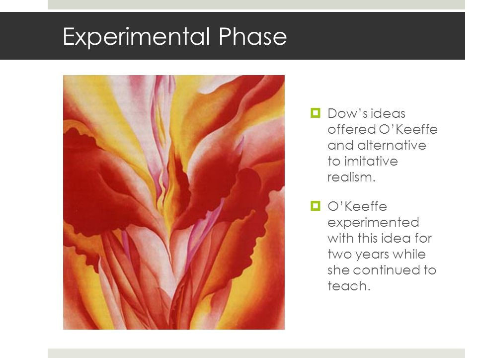 Experimental Phase Dow's ideas offered O'Keeffe and alternative to imitative realism.